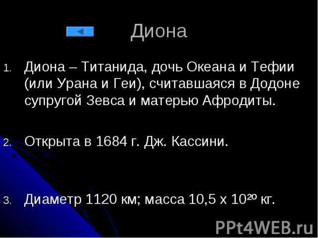 Диона Диона – Титанида, дочь Океана и Тефии (или Урана и Геи), считавшаяся в Додоне супругой Зевса и матерью Афродиты. Открыта в 1684 г. Дж. Кассини. Диаметр 1120 км; масса 10,5 х 10²º кг.