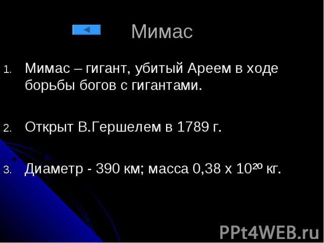 Мимас Мимас – гигант, убитый Ареем в ходе борьбы богов с гигантами. Открыт В.Гершелем в 1789 г. Диаметр - 390 км; масса 0,38 х 10²º кг.