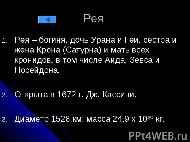 Рея Рея – богиня, дочь Урана и Геи, сестра и жена Крона (Сатурна) и мать всех кронидов, в том числе Аида, Зевса и Посейдона. Открыта в 1672 г. Дж. Кассини. Диаметр 1528 км; масса 24,9 х 10²º кг.