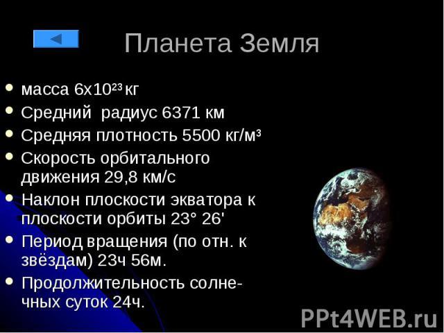 Планета Земля масса 6х10²³ кг Средний радиус 6371 км Средняя плотность 5500 кг/м³ Скорость орбитального движения 29,8 км/с Наклон плоскости экватора к плоскости орбиты 23° 26' Период вращения (по отн. к звёздам) 23ч 56м. Продолжительность солне-чных…