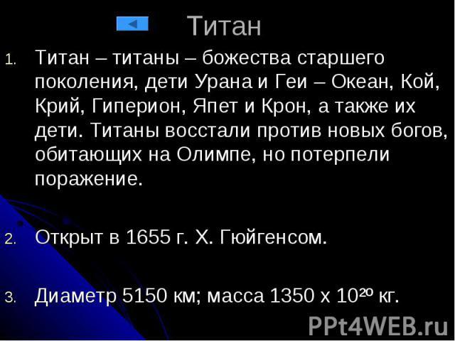 Титан Титан – титаны – божества старшего поколения, дети Урана и Геи – Океан, Кой, Крий, Гиперион, Япет и Крон, а также их дети. Титаны восстали против новых богов, обитающих на Олимпе, но потерпели поражение. Открыт в 1655 г. Х. Гюйгенсом. Диаметр …