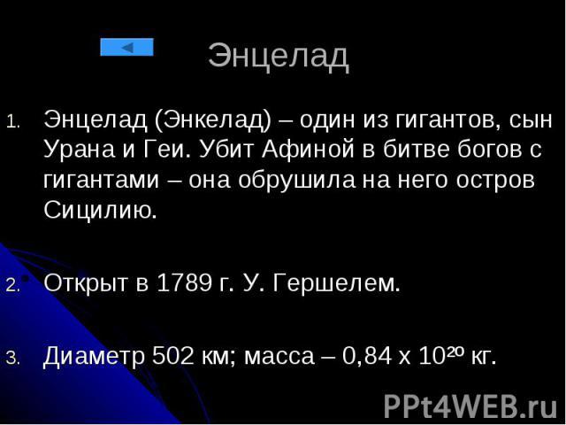 Энцелад Энцелад (Энкелад) – один из гигантов, сын Урана и Геи. Убит Афиной в битве богов с гигантами – она обрушила на него остров Сицилию. Открыт в 1789 г. У. Гершелем. Диаметр 502 км; масса – 0,84 х 10²º кг.