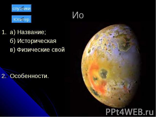 Ио 1. а) Название; б) Историческая справка; в) Физические свойства; 2. Особенности.