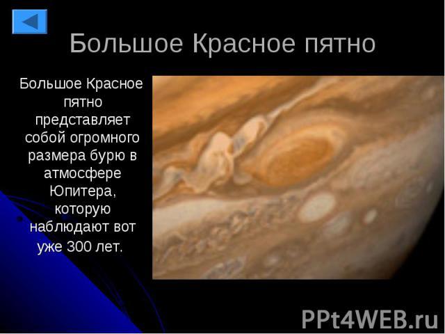 Большое Красное пятно Большое Красное пятно представляет собой огромного размера бурю в атмосфере Юпитера, которую наблюдают вот уже 300 лет.