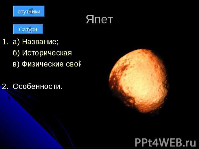 Япет 1. а) Название; б) Историческая справка; в) Физические свойства; 2. Особенности.