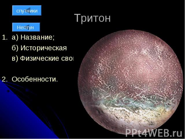 Тритон 1. а) Название; б) Историческая справка; в) Физические свойства; 2. Особенности.