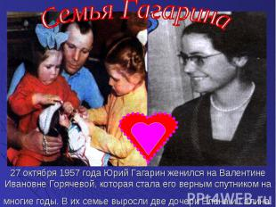 27 октября 1957 года Юрий Гагарин женился на Валентине Ивановне Горячевой, котор