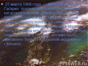 27 марта 1968 года Юрий Алексеевич Гагарин трагически погиб в авиационной катаст