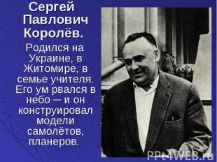 Сергей Павлович Королёв. Сергей Павлович Королёв. Родился на Украине, в Житомире