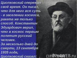 Циолковский опережал своё время. Он писал, что для него вся суть - в заселении к