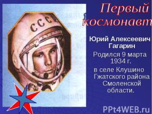 Юрий Алексеевич Гагарин Родился 9 марта 1934 г. в селе Клушино Гжатского района
