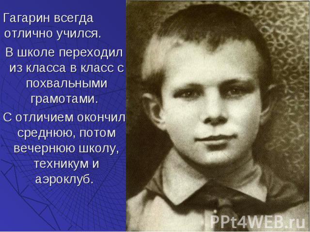 Гагарин всегда отлично учился. Гагарин всегда отлично учился. В школе переходил из класса в класс с похвальными грамотами. С отличием окончил среднюю, потом вечернюю школу, техникум и аэроклуб.