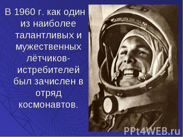 В 1960 г. как один из наиболее талантливых и мужественных лётчиков-истребителей был зачислен в отряд космонавтов. В 1960 г. как один из наиболее талантливых и мужественных лётчиков-истребителей был зачислен в отряд космонавтов.