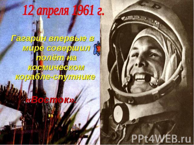 Гагарин впервые в мире совершил полёт на космическом корабле-спутнике «Восток».