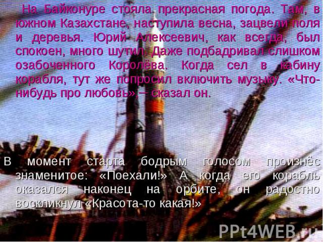 На Байконуре стояла прекрасная погода. Там, в южном Казахстане, наступила весна, зацвели поля и деревья. Юрий Алексеевич, как всегда, был спокоен, много шутил. Даже подбадривал слишком озабоченного Королёва. Когда сел в кабину корабля, тут же попрос…