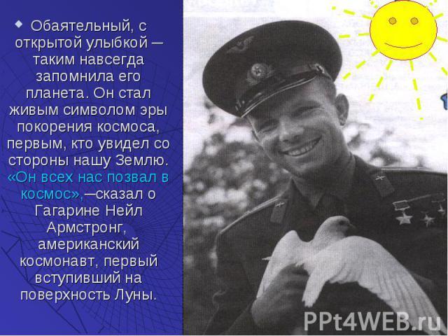 Обаятельный, с открытой улыбкой ─ таким навсегда запомнила его планета. Он стал живым символом эры покорения космоса, первым, кто увидел со стороны нашу Землю. «Он всех нас позвал в космос»,─сказал о Гагарине Нейл Армстронг, американский космонавт, …