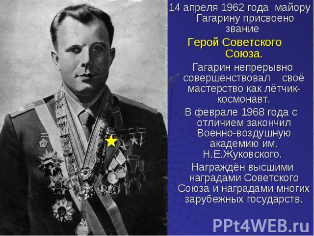 14 апреля 1962 года майору Гагарину присвоено звание 14 апреля 1962 года майору Гагарину присвоено звание Герой Советского Союза. Гагарин непрерывно совершенствовал своё мастерство как лётчик-космонавт. В феврале 1968 года с отличием закончил Военно…