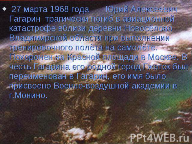 27 марта 1968 года Юрий Алексеевич Гагарин трагически погиб в авиационной катастрофе вблизи деревни Новосёлово Владимирской области при выполнении тренировочного полёта на самолёте. Похоронен на Красной площади в Москве. В честь Гагарина его родной …