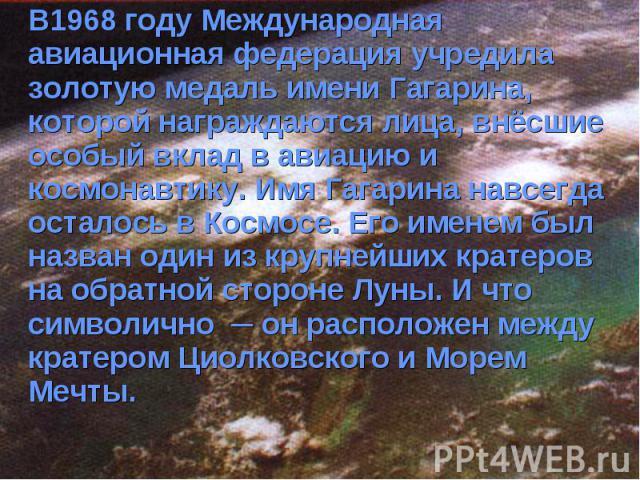 В1968 году Международная авиационная федерация учредила золотую медаль имени Гагарина, которой награждаются лица, внёсшие особый вклад в авиацию и космонавтику. Имя Гагарина навсегда осталось в Космосе. Его именем был назван один из крупнейших крате…
