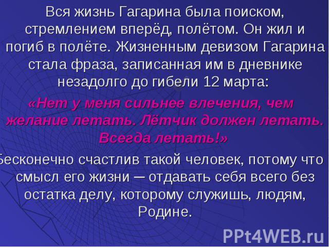 Вся жизнь Гагарина была поиском, стремлением вперёд, полётом. Он жил и погиб в полёте. Жизненным девизом Гагарина стала фраза, записанная им в дневнике незадолго до гибели 12 марта: Вся жизнь Гагарина была поиском, стремлением вперёд, полётом. Он жи…