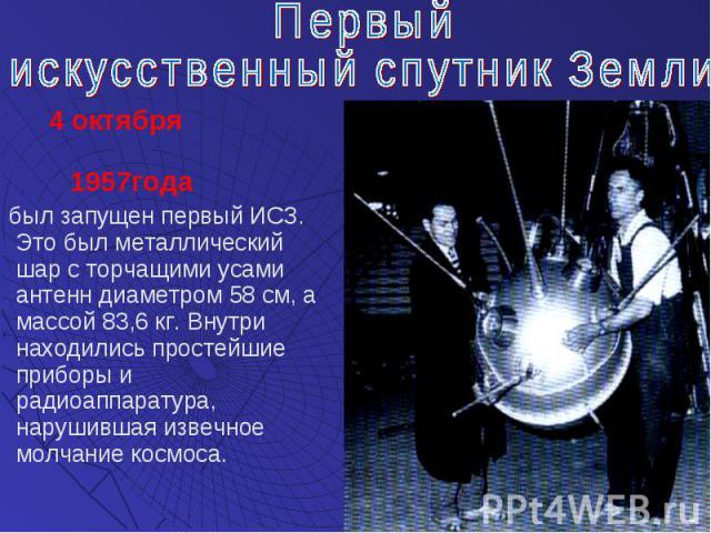 4 октября 1957года 4 октября 1957года был запущен первый ИСЗ. Это был металлический шар с торчащими усами антенн диаметром 58 см, а массой 83,6 кг. Внутри находились простейшие приборы и радиоаппаратура, нарушившая извечное молчание космоса.
