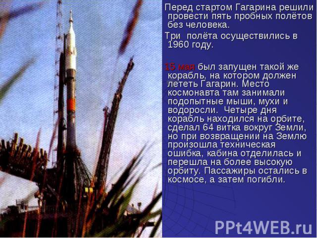 Перед стартом Гагарина решили провести пять пробных полётов без человека. Перед стартом Гагарина решили провести пять пробных полётов без человека. Три полёта осуществились в 1960 году. 15 мая был запущен такой же корабль, на котором должен лететь Г…