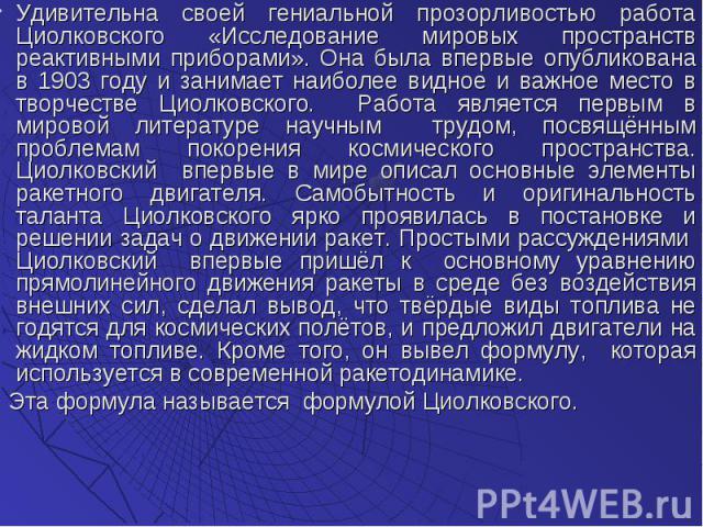 Удивительна своей гениальной прозорливостью работа Циолковского «Исследование мировых пространств реактивными приборами». Она была впервые опубликована в 1903 году и занимает наиболее видное и важное место в творчестве Циолковского. Работа является …