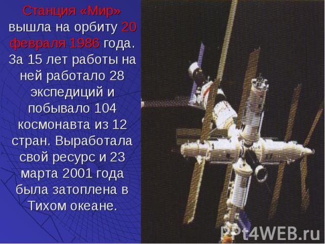 Станция «Мир» вышла на орбиту 20 февраля 1986 года. За 15 лет работы на ней работало 28 экспедиций и побывало 104 космонавта из 12 стран. Выработала свой ресурс и 23 марта 2001 года была затоплена в Тихом океане. Станция «Мир» вышла на орбиту 20 фев…