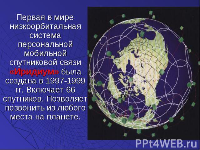 Первая в мире низкоорбитальная система персональной мобильной спутниковой связи «Иридиум» была создана в 1997-1999 гг. Включает 66 спутников. Позволяет позвонить из любого места на планете. Первая в мире низкоорбитальная система персональной мобильн…