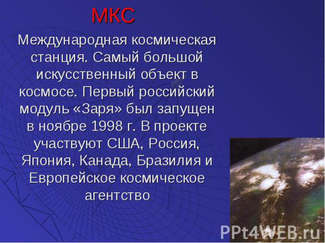 МКС МКС Международная космическая станция. Самый большой искусственный объект в космосе. Первый российский модуль «Заря» был запущен в ноябре 1998 г. В проекте участвуют США, Россия, Япония, Канада, Бразилия и Европейское космическое агентство