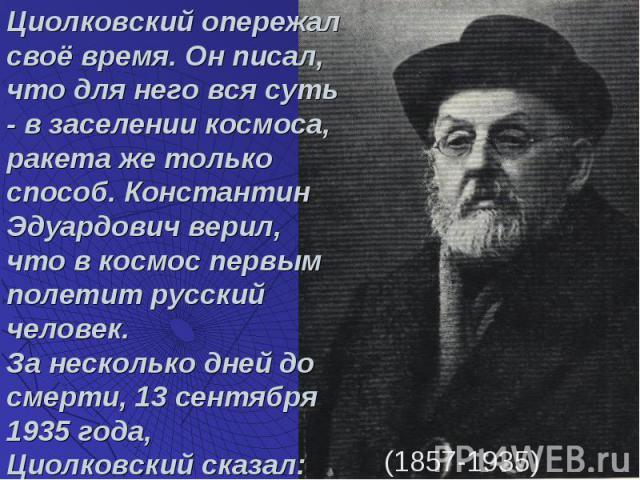 Циолковский опережал своё время. Он писал, что для него вся суть - в заселении космоса, ракета же только способ. Константин Эдуардович верил, что в космос первым полетит русский человек. За несколько дней до смерти, 13 сентября 1935 года, Циолковски…