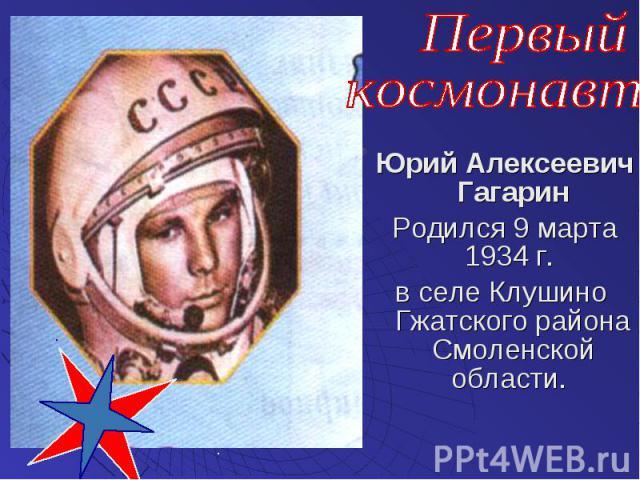 Юрий Алексеевич Гагарин Родился 9 марта 1934 г. в селе Клушино Гжатского района Смоленской области.