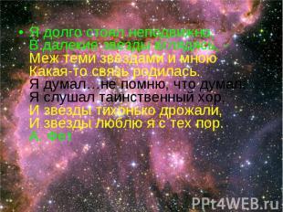 Я долго стоял неподвижно, В далекие звезды вглядясь, - Меж теми звездами и мною