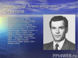 Александр Александрович Серебров СЕРЕБРОВ Александр Александрович (р. 1944), рос