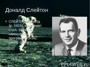 Доналд Слейтон СЛЕЙТОН Доналд (р. 1924), космонавт США. Полет на «Аполлоне» по п