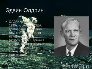 Эдвин Олдрин ОЛДРИН Эдвин (р. 1930), космонавт США, доктор наук, полковник ВВС в