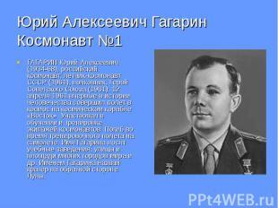 Юрий Алексеевич Гагарин Космонавт №1 ГАГАРИН Юрий Алексеевич (1934-68), российск
