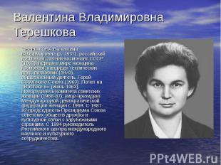 Валентина Владимировна Терешкова ТЕРЕШКОВА Валентина Владимировна (р. 1937), рос