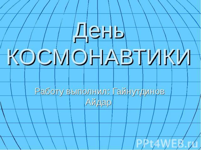 День КОСМОНАВТИКИ Работу выполнил: Гайнутдинов Айдар