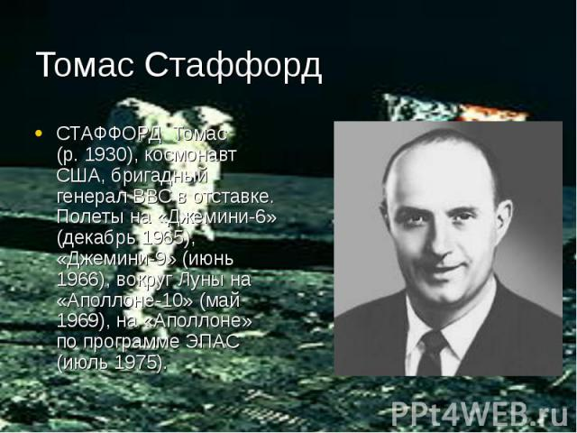 Томас Стаффорд СТАФФОРД Томас (р. 1930), космонавт США, бригадный генерал ВВС в отставке. Полеты на «Джемини-6» (декабрь 1965), «Джемини-9» (июнь 1966), вокруг Луны на «Аполлоне-10» (май 1969), на «Аполлоне» по программе ЭПАС (июль 1975).