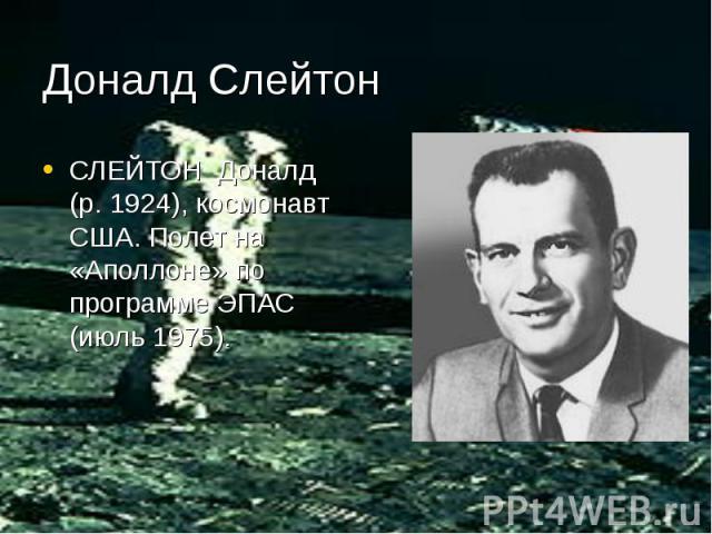 Доналд Слейтон СЛЕЙТОН Доналд (р. 1924), космонавт США. Полет на «Аполлоне» по программе ЭПАС (июль 1975).