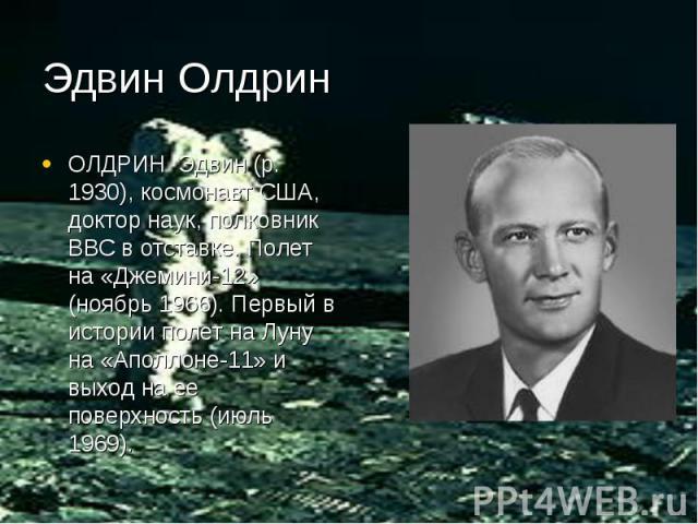 Эдвин Олдрин ОЛДРИН Эдвин (р. 1930), космонавт США, доктор наук, полковник ВВС в отставке. Полет на «Джемини-12» (ноябрь 1966). Первый в истории полет на Луну на «Аполлоне-11» и выход на ее поверхность (июль 1969).