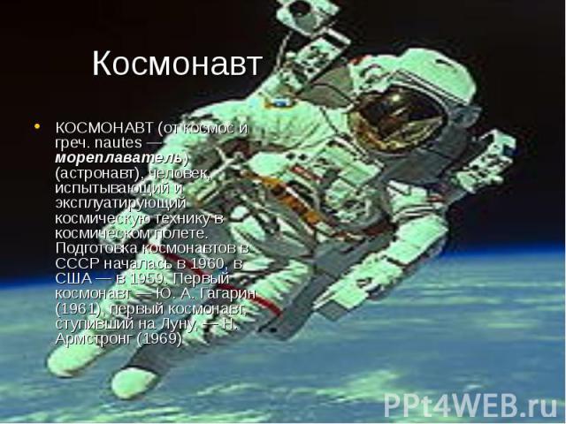 Космонавт КОСМОНАВТ (от космос и греч. nautes — мореплаватель) (астронавт), человек, испытывающий и эксплуатирующий космическую технику в космическом полете. Подготовка космонавтов в СССР началась в 1960, в США — в 1959. Первый космонавт — Ю. А. Гаг…