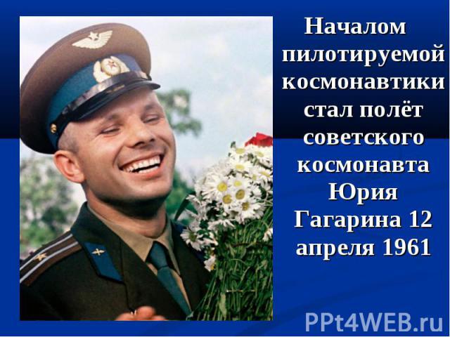 Началом пилотируемой космонавтики стал полёт советского космонавта Юрия Гагарина 12 апреля 1961 Началом пилотируемой космонавтики стал полёт советского космонавта Юрия Гагарина 12 апреля 1961