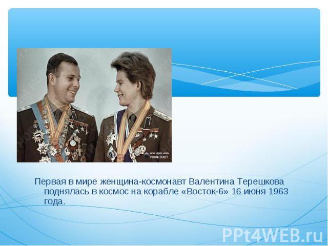 Первая в мире женщина-космонавт Валентина Терешкова поднялась в космос на корабле «Восток-6» 16 июня 1963 года. Первая в мире женщина-космонавт Валентина Терешкова поднялась в космос на корабле «Восток-6» 16 июня 1963 года.