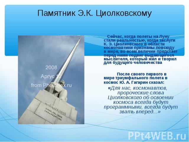 Сейчас, когда полеты на Луну стали реальностью, когда заслуги К. Э. Циолковского в области космонавтики признаны повсюду в мире, во всем величии предстает перед нами подвиг выдающегося мыслителя, который жил и творил для будущего человечества Сейчас…