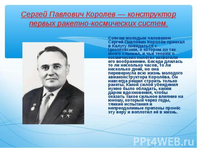 Совсем молодым человеком Сергей Павлович Королёв приехал в Калугу повидаться с Циолковским, о котором он так много слышал, и чьи теории о космических полётах захватили его воображение. Беседа длилась то ли несколько часов, то ли несколько дней, но о…