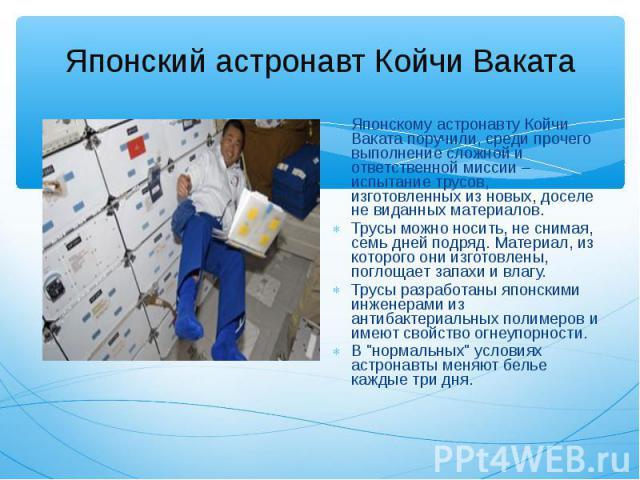 Японскому астронавту Койчи Ваката поручили, среди прочего выполнение сложной и ответственной миссии – испытание трусов, изготовленных из новых, доселе не виданных материалов. Японскому астронавту Койчи Ваката поручили, среди прочего выполнение сложн…