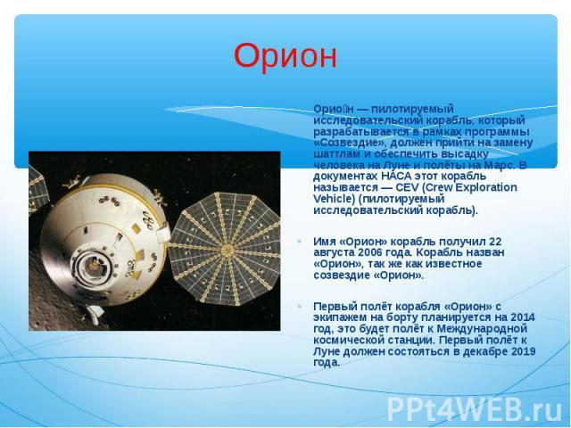 Орио н — пилотируемый исследовательский корабль, который разрабатывается в рамках программы «Созвездие», должен прийти на замену шаттлам и обеспечить высадку человека на Луне и полёты на Марс. В документах НАСА этот корабль называется — CEV (Crew Ex…