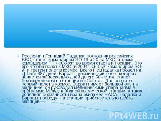 Россиянин Геннадий Падалка, полковник российских ВВС, станет командиром ЭО 19 и 20 на МКС, а также командиром ТПК «Союз» во время старта и посадки. Это его второй полет к МКС (в 2004г. он был командиром ЭО-9) и третий полет в космос. Всего Г.И.Падал…